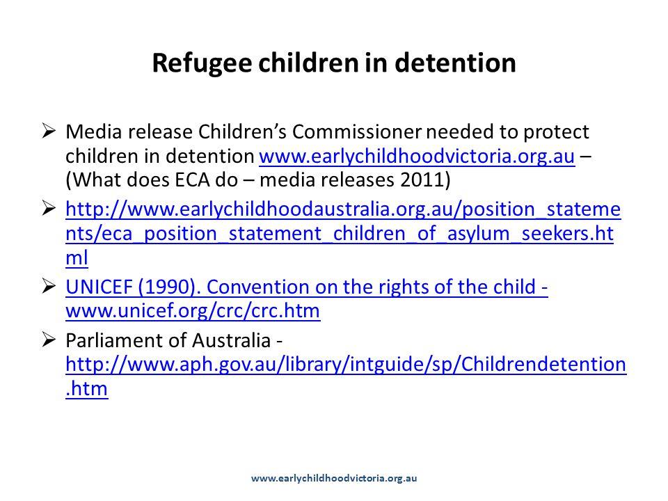 Refugee children in detention  Media release Children's Commissioner needed to protect children in detention www.earlychildhoodvictoria.org.au – (What does ECA do – media releases 2011)www.earlychildhoodvictoria.org.au  http://www.earlychildhoodaustralia.org.au/position_stateme nts/eca_position_statement_children_of_asylum_seekers.ht ml http://www.earlychildhoodaustralia.org.au/position_stateme nts/eca_position_statement_children_of_asylum_seekers.ht ml  UNICEF (1990).