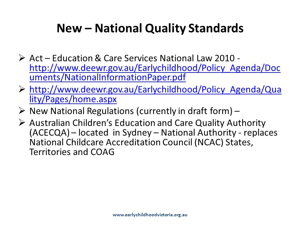 New – National Quality Standards  Act – Education & Care Services National Law 2010 - http://www.deewr.gov.au/Earlychildhood/Policy_Agenda/Doc uments/NationalInformationPaper.pdf http://www.deewr.gov.au/Earlychildhood/Policy_Agenda/Doc uments/NationalInformationPaper.pdf  http://www.deewr.gov.au/Earlychildhood/Policy_Agenda/Qua lity/Pages/home.aspx http://www.deewr.gov.au/Earlychildhood/Policy_Agenda/Qua lity/Pages/home.aspx  New National Regulations (currently in draft form) –  Australian Children's Education and Care Quality Authority (ACECQA) – located in Sydney – National Authority - replaces National Childcare Accreditation Council (NCAC) States, Territories and COAG www.earlychildhoodvictoria.org.au