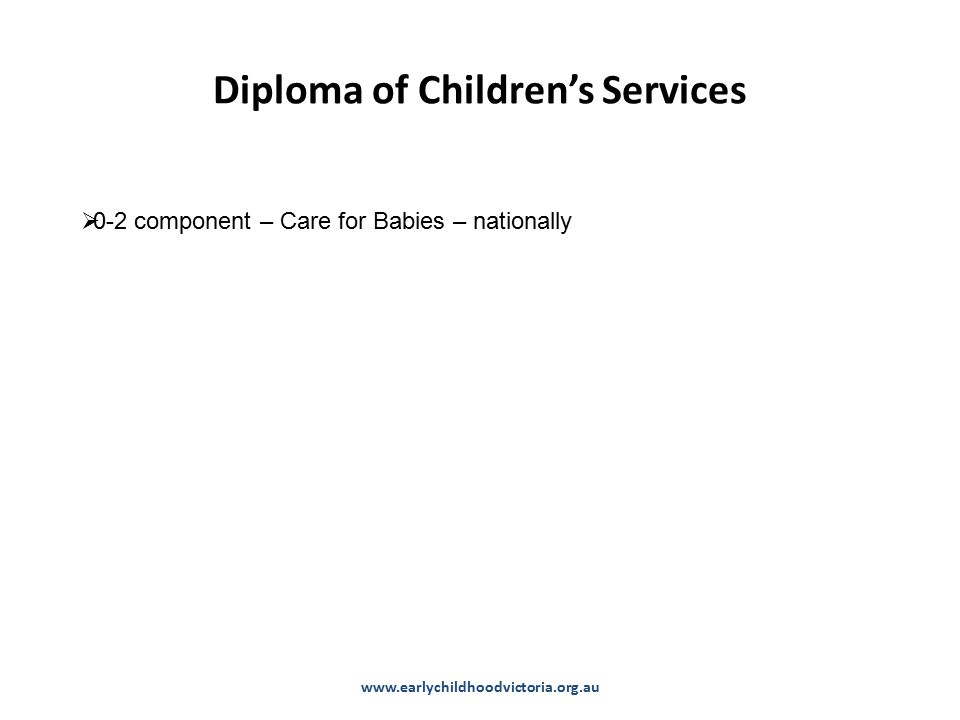 Diploma of Children's Services www.earlychildhoodvictoria.org.au  0-2 component – Care for Babies – nationally
