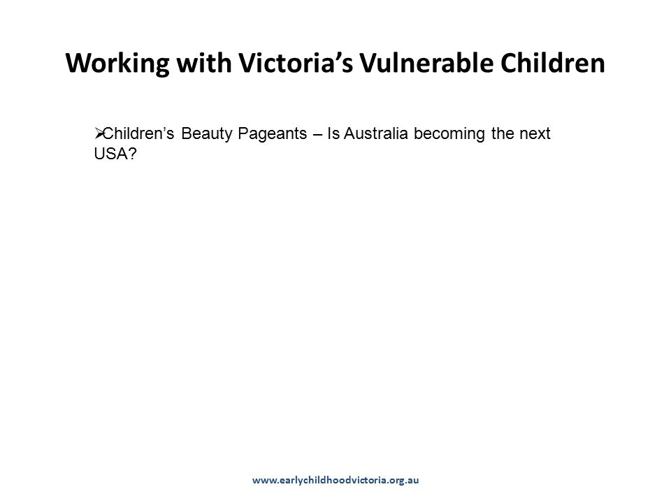 Working with Victoria's Vulnerable Children www.earlychildhoodvictoria.org.au  Children's Beauty Pageants – Is Australia becoming the next USA?