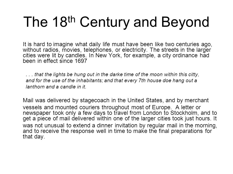 The 18 th Century and Beyond It is hard to imagine what daily life must have been like two centuries ago, without radios, movies, telephones, or elect