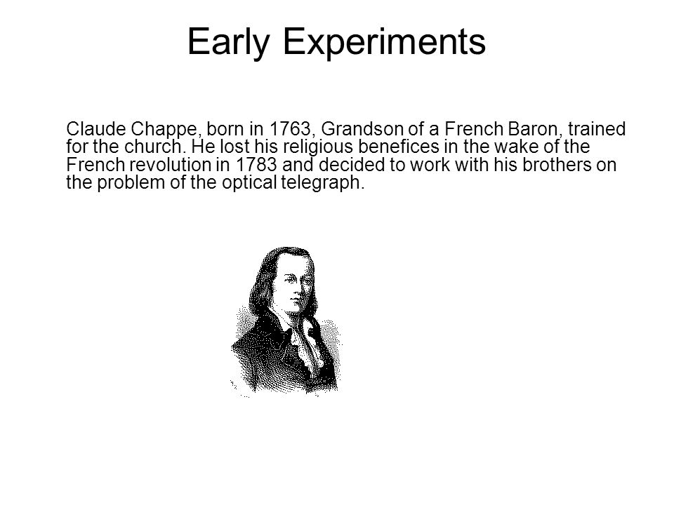 Early Experiments Claude Chappe, born in 1763, Grandson of a French Baron, trained for the church.