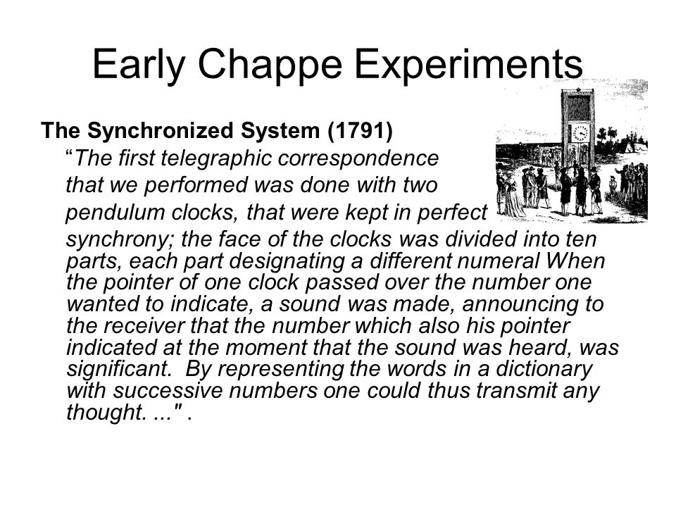 Early Chappe Experiments The Synchronized System (1791) The first telegraphic correspondence that we performed was done with two pendulum clocks, that were kept in perfect synchrony; the face of the clocks was divided into ten parts, each part designating a different numeral When the pointer of one clock passed over the number one wanted to indicate, a sound was made, announcing to the receiver that the number which also his pointer indicated at the moment that the sound was heard, was significant.