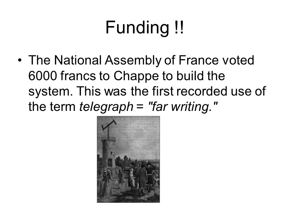 Funding !. The National Assembly of France voted 6000 francs to Chappe to build the system.