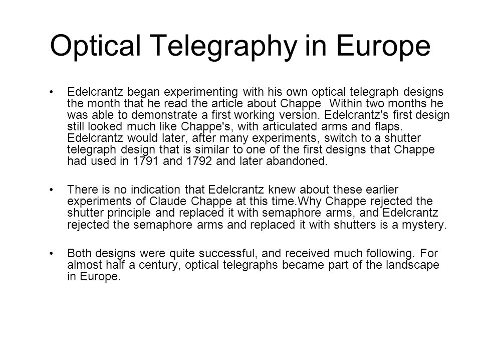 Optical Telegraphy in Europe Edelcrantz began experimenting with his own optical telegraph designs the month that he read the article about Chappe Within two months he was able to demonstrate a first working version.