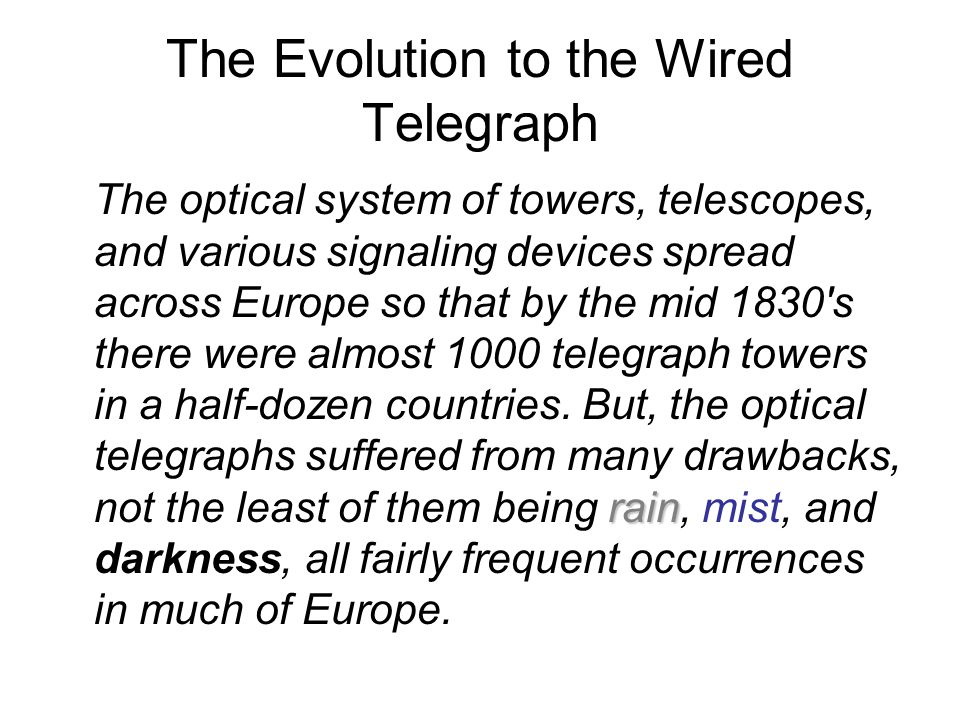 The Evolution to the Wired Telegraph rain The optical system of towers, telescopes, and various signaling devices spread across Europe so that by the mid 1830 s there were almost 1000 telegraph towers in a half-dozen countries.