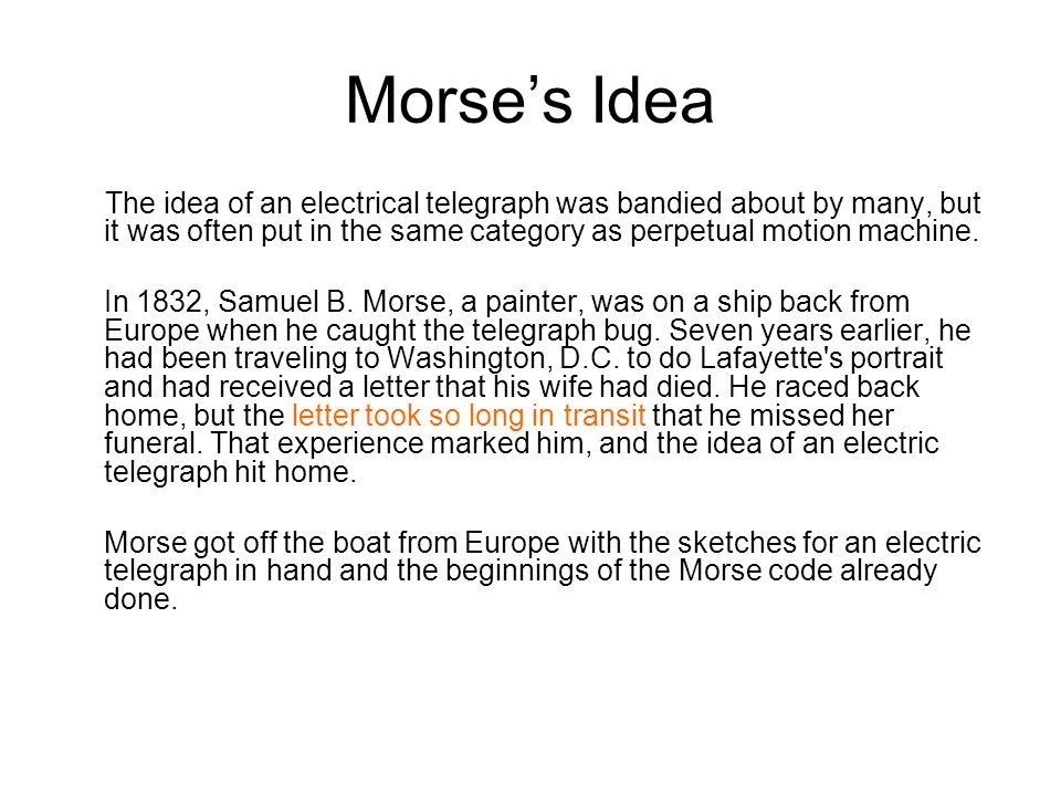 Morse's Idea The idea of an electrical telegraph was bandied about by many, but it was often put in the same category as perpetual motion machine.