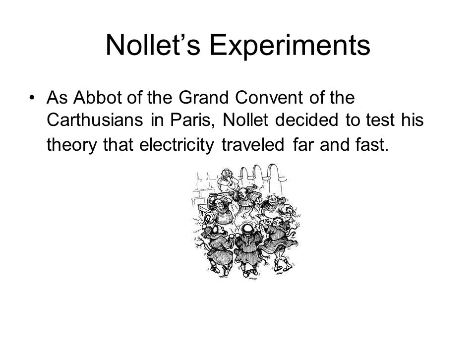 Nollet's Experiments As Abbot of the Grand Convent of the Carthusians in Paris, Nollet decided to test his theory that electricity traveled far and fast.