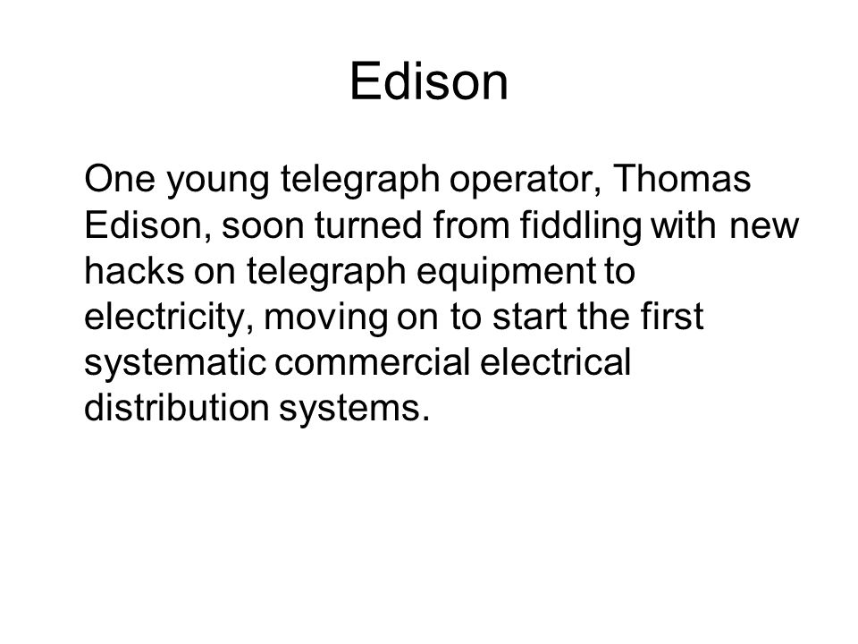 Edison One young telegraph operator, Thomas Edison, soon turned from fiddling with new hacks on telegraph equipment to electricity, moving on to start the first systematic commercial electrical distribution systems.