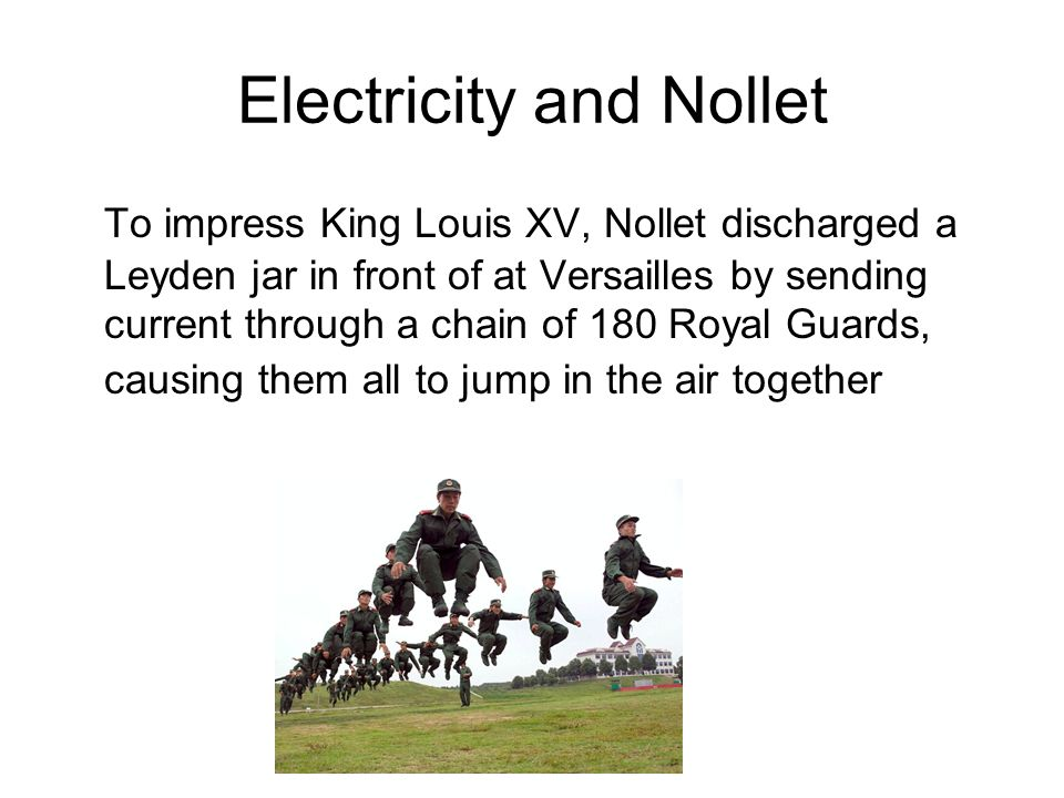 Electricity and Nollet To impress King Louis XV, Nollet discharged a Leyden jar in front of at Versailles by sending current through a chain of 180 Ro