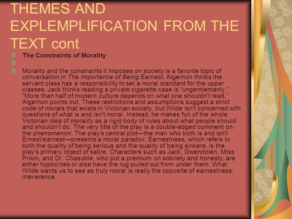 THEMES AND EXPLEMPLIFICATION FROM THE TEXT cont The Constraints of Morality Morality and the constraints it imposes on society is a favorite topic of conversation in The Importance of Being Earnest.