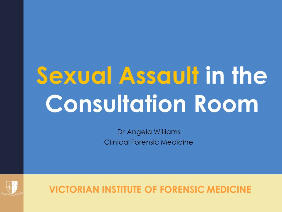 VICTORIAN INSTITUTE OF FORENSIC MEDICINE Sexual Assault in the Consultation Room Dr Angela Williams Clinical Forensic Medicine