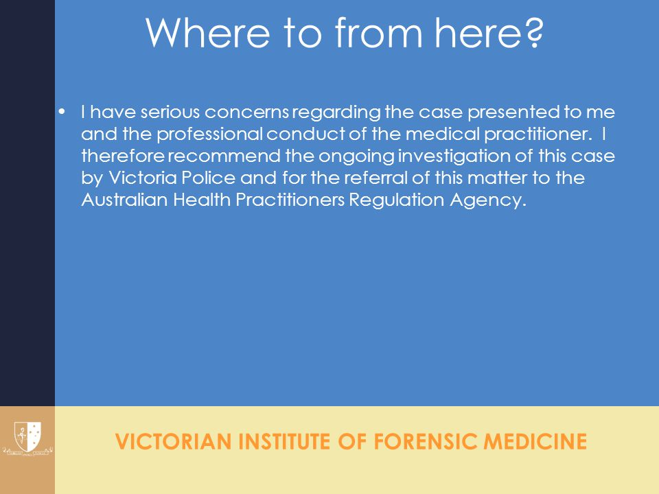 VICTORIAN INSTITUTE OF FORENSIC MEDICINE Where to from here? I have serious concerns regarding the case presented to me and the professional conduct o