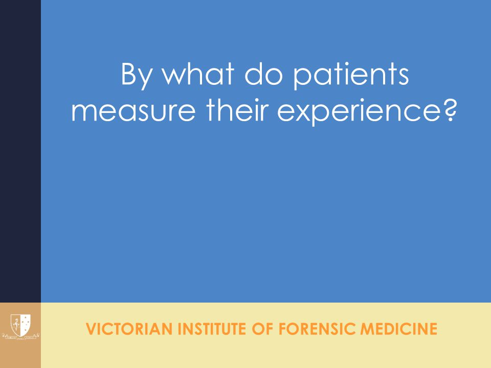 VICTORIAN INSTITUTE OF FORENSIC MEDICINE By what do patients measure their experience?
