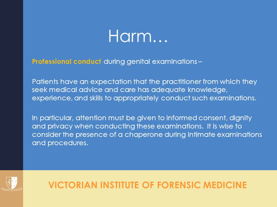 VICTORIAN INSTITUTE OF FORENSIC MEDICINE Harm… Professional conduct during genital examinations – Patients have an expectation that the practitioner f