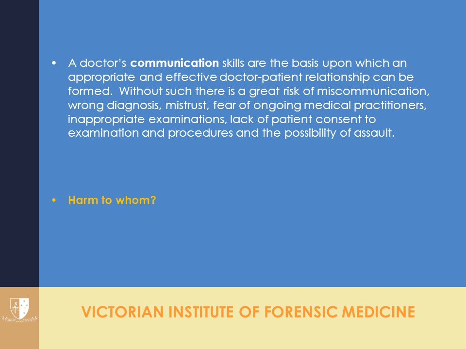 VICTORIAN INSTITUTE OF FORENSIC MEDICINE A doctor's communication skills are the basis upon which an appropriate and effective doctor-patient relation