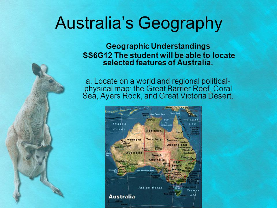 Australia's Geography Geographic Understandings SS6G12 The student will be able to locate selected features of Australia. a. Locate on a world and reg