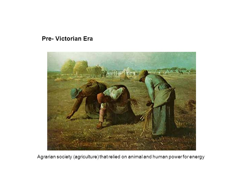 Pre- Victorian Era Agrarian society (agriculture) that relied on animal and human power for energy
