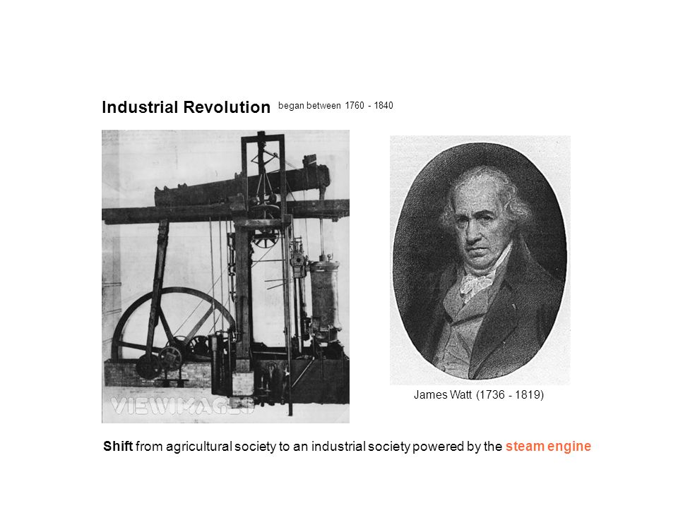 Industrial Revolution began between 1760 - 1840 Shift from agricultural society to an industrial society powered by the steam engine James Watt (1736 - 1819)