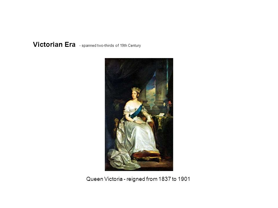 - spanned two-thirds of 19th Century Queen Victoria - reigned from 1837 to 1901 Victorian Era