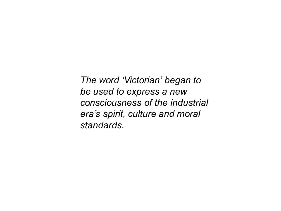 The word 'Victorian' began to be used to express a new consciousness of the industrial era's spirit, culture and moral standards.