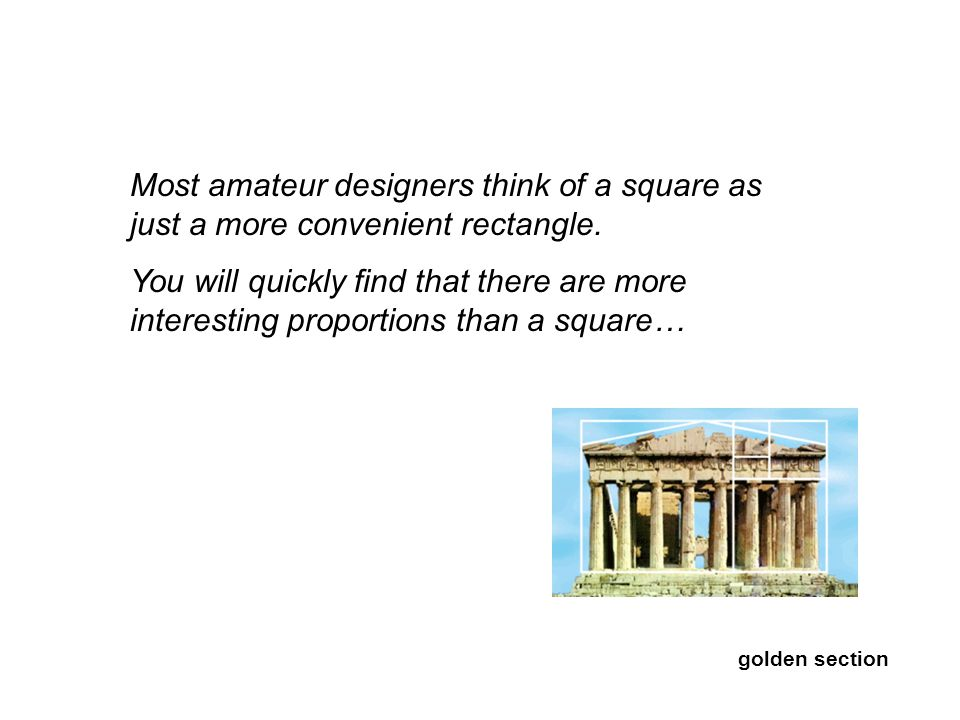 Most amateur designers think of a square as just a more convenient rectangle. You will quickly find that there are more interesting proportions than a