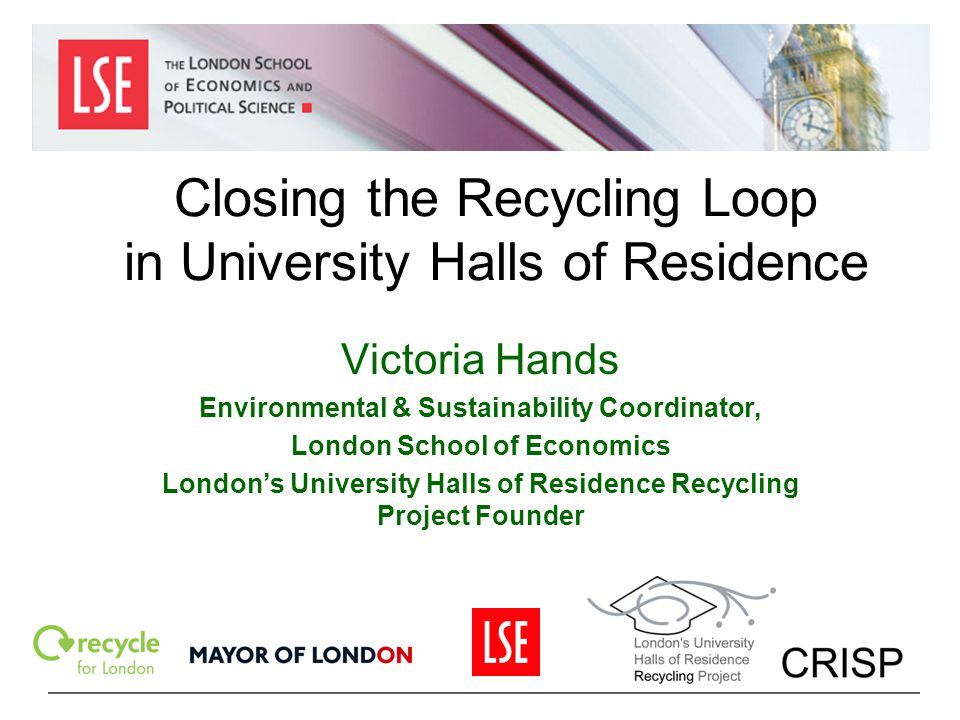 Closing the Recycling Loop in University Halls of Residence Victoria Hands Environmental & Sustainability Coordinator, London School of Economics Lond