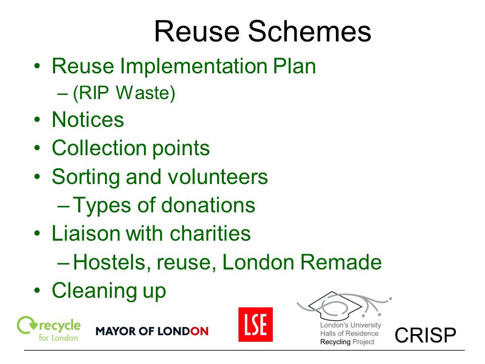 Reuse Schemes Reuse Implementation Plan –(RIP Waste) Notices Collection points Sorting and volunteers –Types of donations Liaison with charities –Host