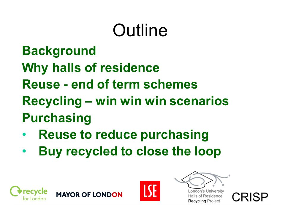 Outline Background Why halls of residence Reuse - end of term schemes Recycling – win win win scenarios Purchasing Reuse to reduce purchasing Buy recy
