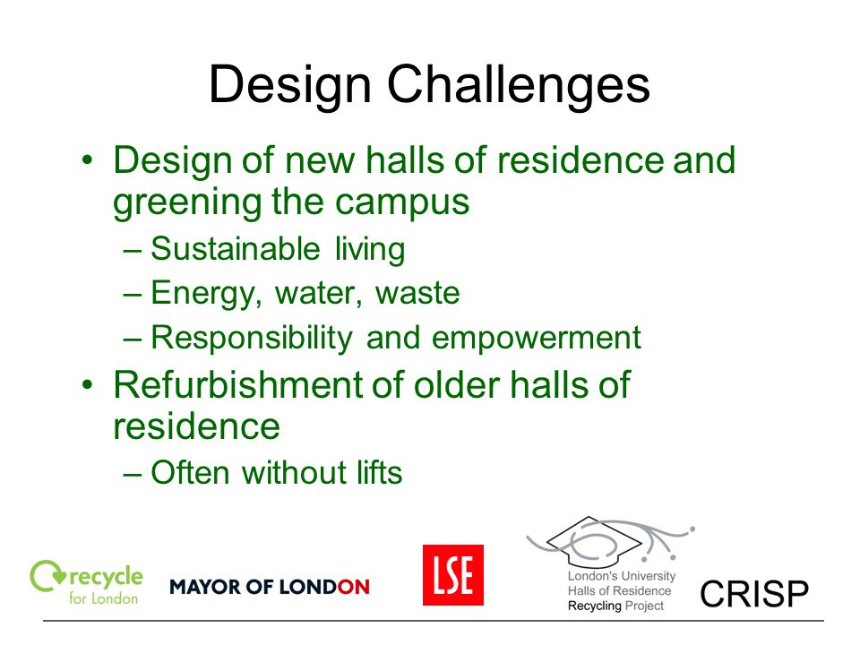 Design Challenges Design of new halls of residence and greening the campus –Sustainable living –Energy, water, waste –Responsibility and empowerment R