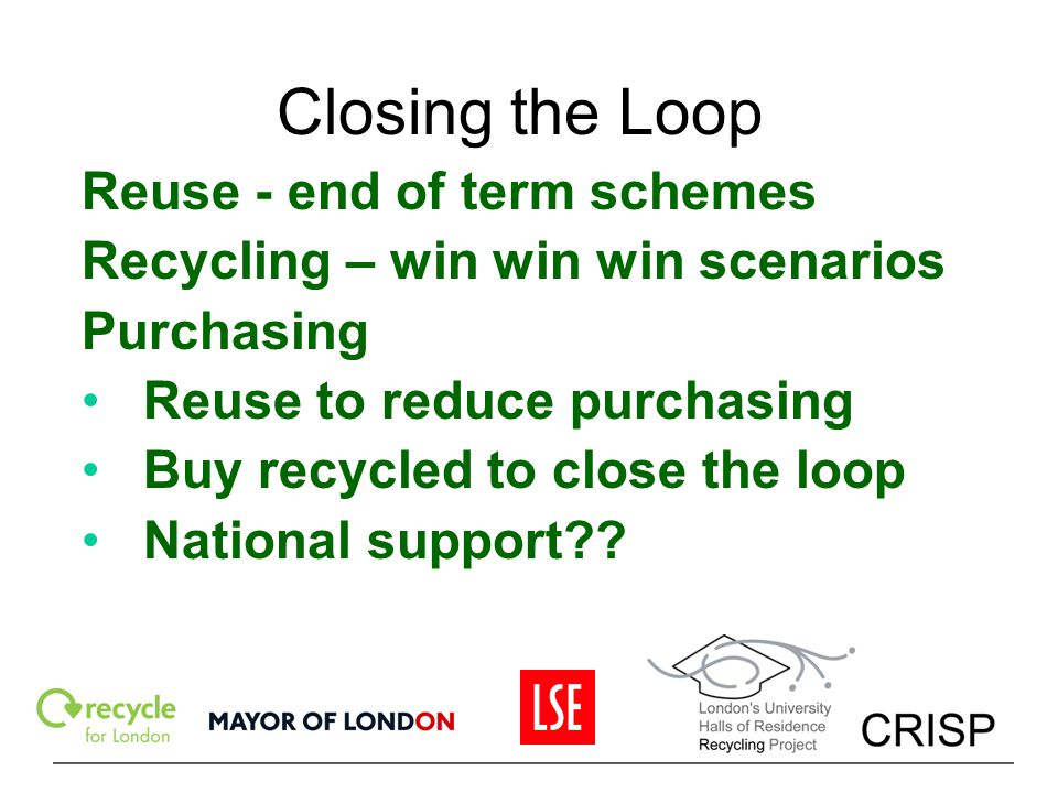 Closing the Loop Reuse - end of term schemes Recycling – win win win scenarios Purchasing Reuse to reduce purchasing Buy recycled to close the loop Na