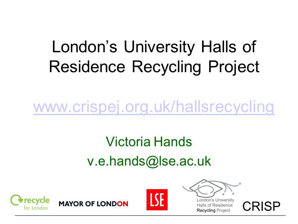 London's University Halls of Residence Recycling Project www.crispej.org.uk/hallsrecycling www.crispej.org.uk/hallsrecycling Victoria Hands v.e.hands@