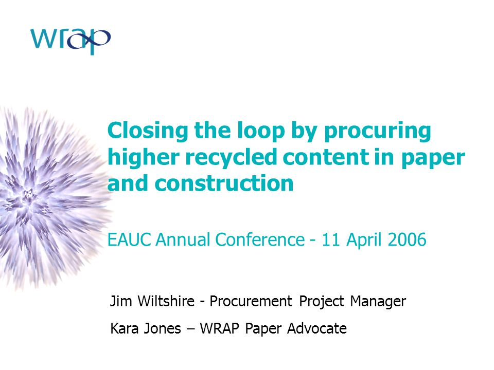 Closing the loop by procuring higher recycled content in paper and construction EAUC Annual Conference - 11 April 2006 Jim Wiltshire - Procurement Pro