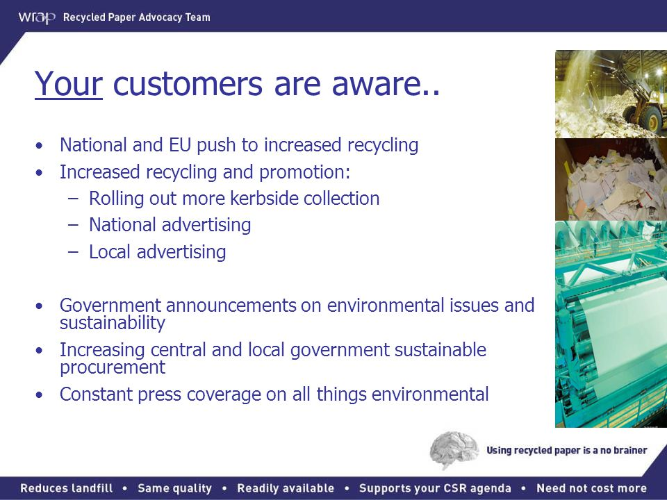 Your customers are aware.. National and EU push to increased recycling Increased recycling and promotion: –Rolling out more kerbside collection –Natio