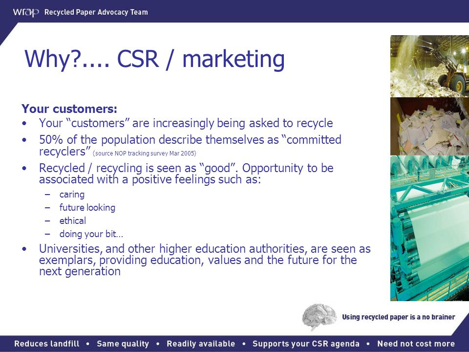 """Why?.... CSR / marketing Your customers: Your """"customers"""" are increasingly being asked to recycle 50% of the population describe themselves as """"commit"""