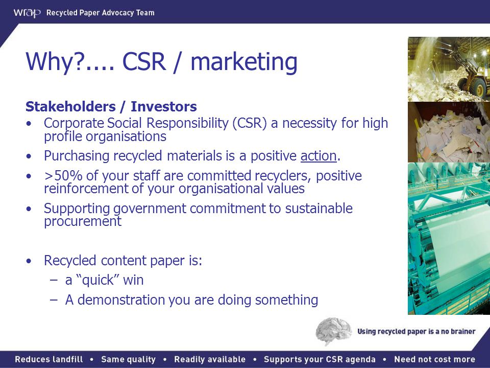 Why?.... CSR / marketing Stakeholders / Investors Corporate Social Responsibility (CSR) a necessity for high profile organisations Purchasing recycled