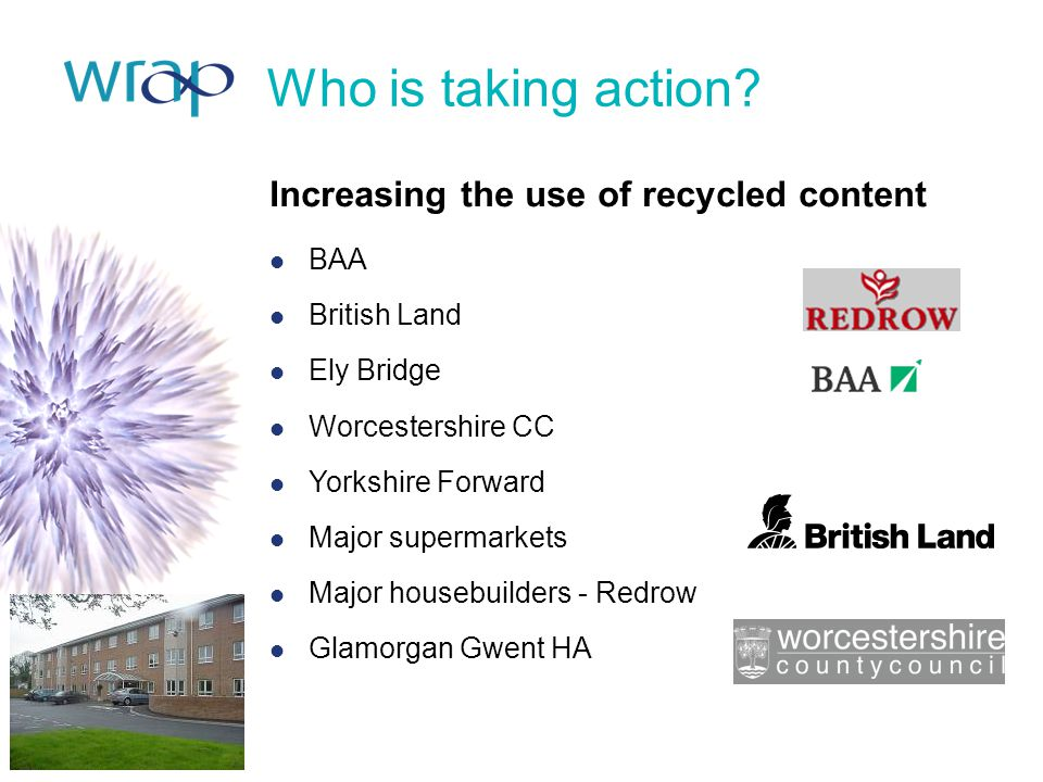 Who is taking action? Increasing the use of recycled content BAA British Land Ely Bridge Worcestershire CC Yorkshire Forward Major supermarkets Major