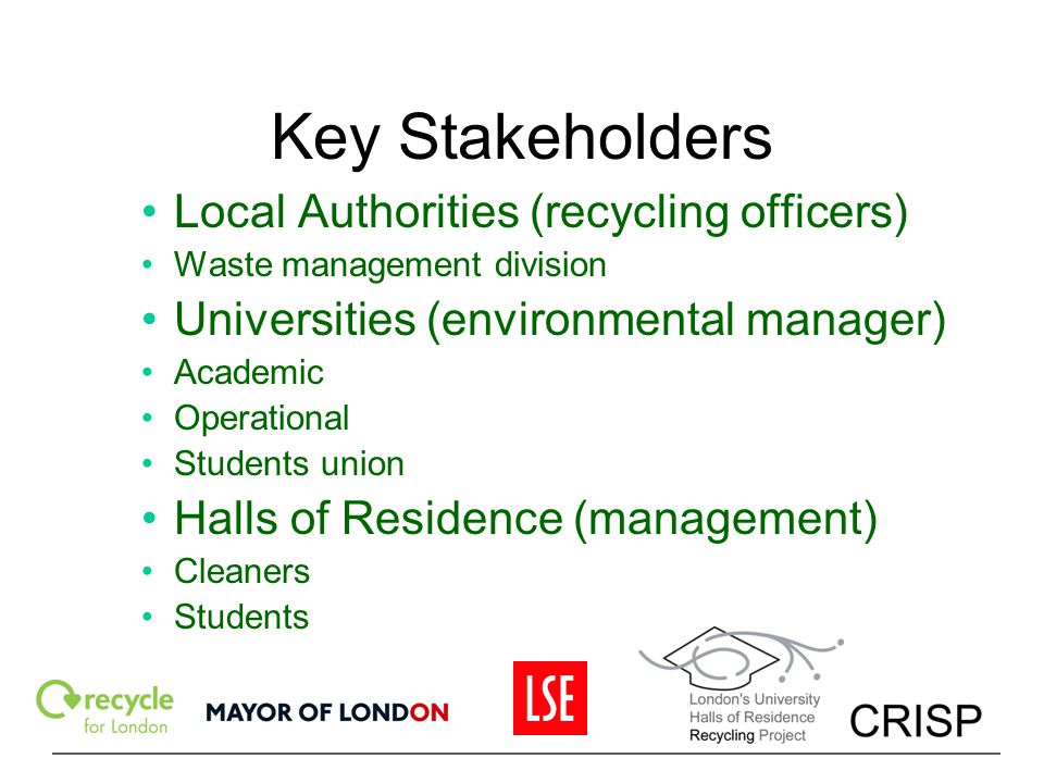 Key Stakeholders Local Authorities (recycling officers) Waste management division Universities (environmental manager) Academic Operational Students u