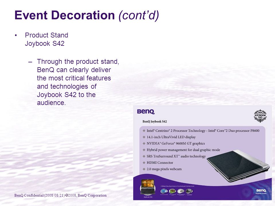BenQ Confidential (2008/08/21)  2008, BenQ Corporation Product Stand Joybook S42 –Through the product stand, BenQ can clearly deliver the most critical features and technologies of Joybook S42 to the audience.