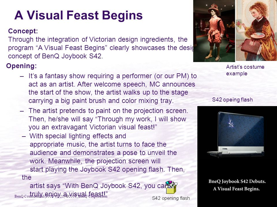 BenQ Confidential (2008/08/21)  2008, BenQ Corporation A Visual Feast Begins Opening: –It's a fantasy show requiring a performer (or our PM) to act as an artist.