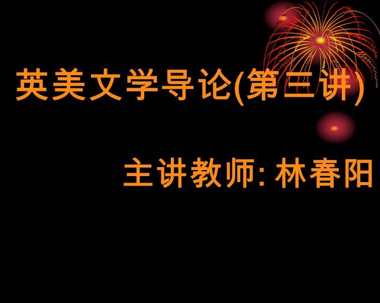 英美文学导论 ( 第三讲 ) 主讲教师 : 林春阳