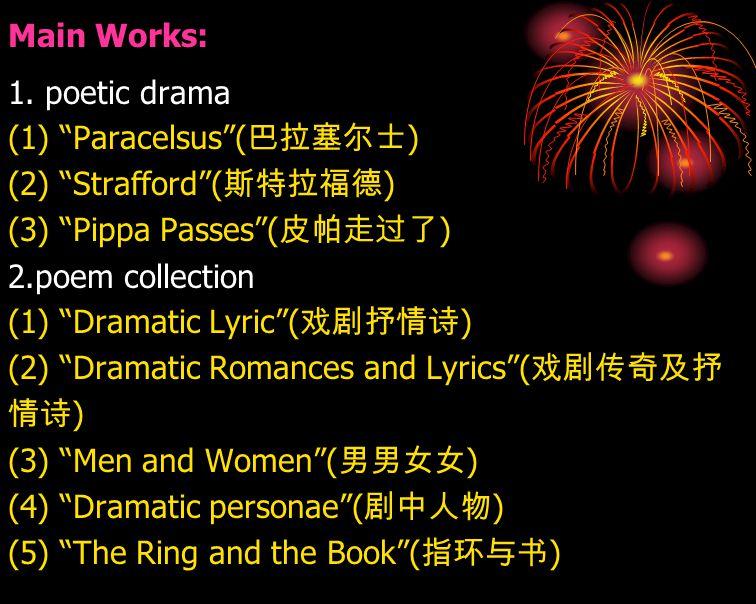 "Main Works: 1. poetic drama (1) ""Paracelsus""( 巴拉塞尔士 ) (2) ""Strafford""( 斯特拉福德 ) (3) ""Pippa Passes""( 皮帕走过了 ) 2.poem collection (1) ""Dramatic Lyric""( 戏剧抒"