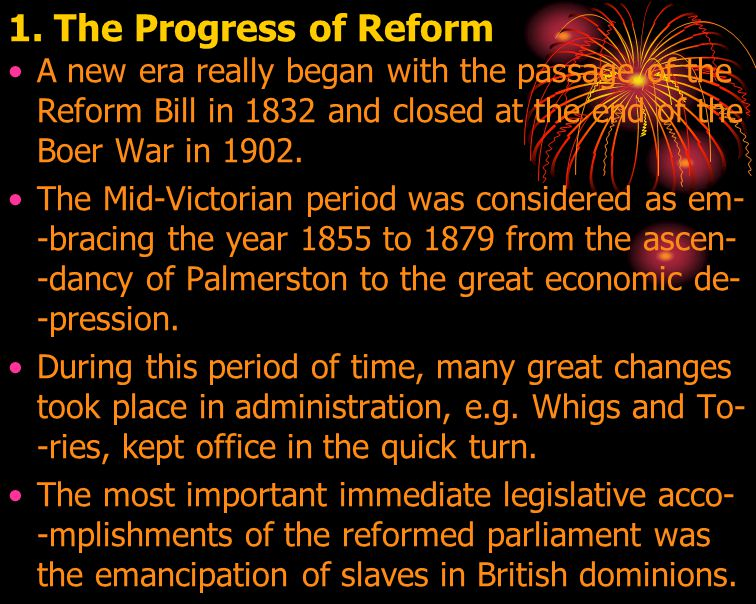 1. The Progress of Reform A new era really began with the passage of the Reform Bill in 1832 and closed at the end of the Boer War in 1902. The Mid-Vi