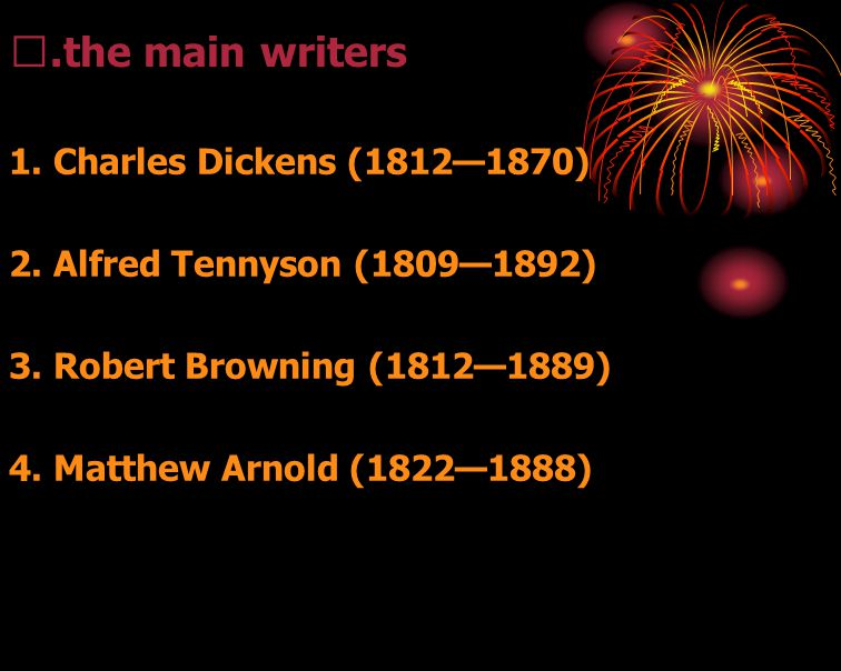 Ⅲ.the main writers 1. Charles Dickens (1812—1870) 2. Alfred Tennyson (1809—1892) 3. Robert Browning (1812—1889) 4. Matthew Arnold (1822—1888)