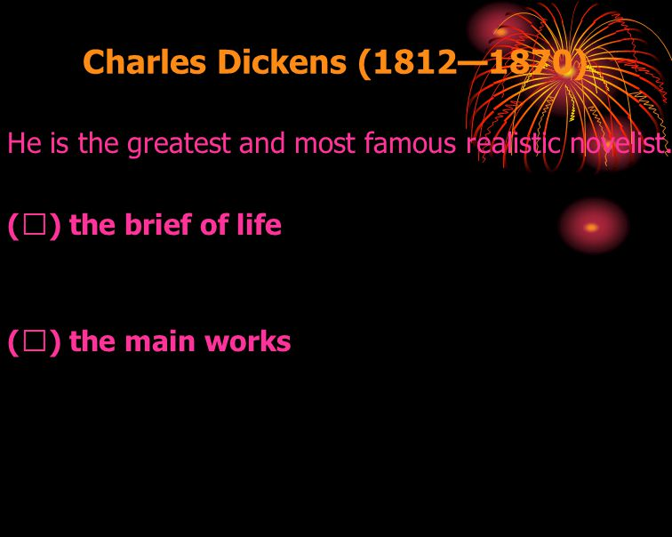 Charles Dickens (1812—1870) He is the greatest and most famous realistic novelist. ( Ⅰ ) the brief of life ( Ⅱ ) the main works