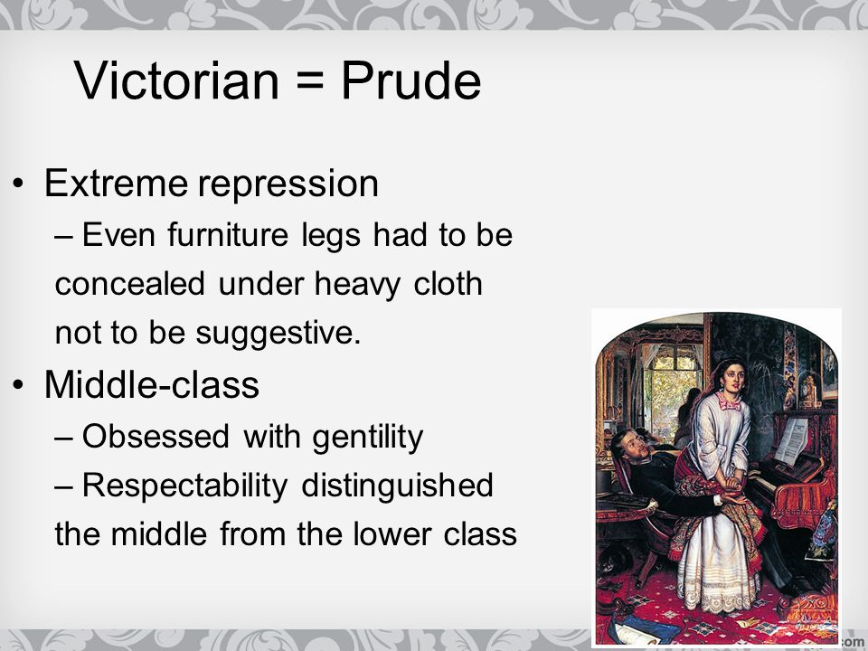 Victorian = Prude Extreme repression –Even furniture legs had to be concealed under heavy cloth not to be suggestive. Middle-class –Obsessed with gent