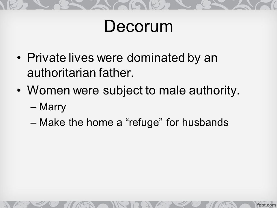 """Decorum Private lives were dominated by an authoritarian father. Women were subject to male authority. –Marry –Make the home a """"refuge"""" for husbands"""