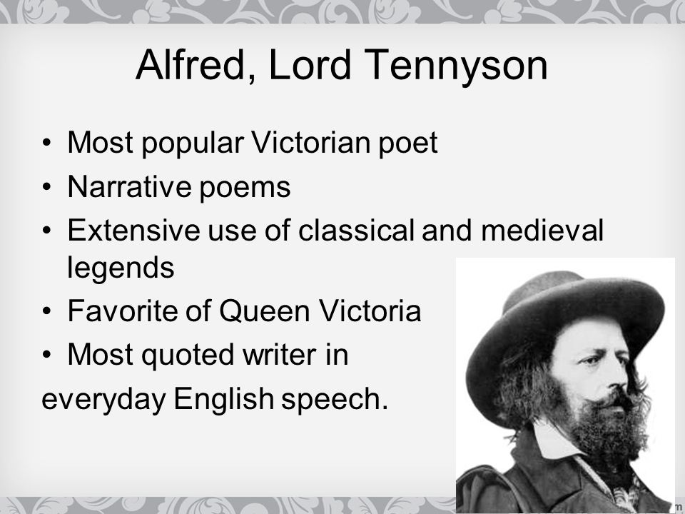 Alfred, Lord Tennyson Most popular Victorian poet Narrative poems Extensive use of classical and medieval legends Favorite of Queen Victoria Most quot