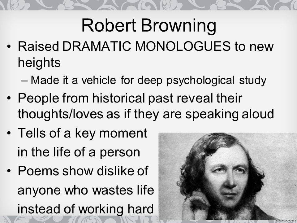 Robert Browning Raised DRAMATIC MONOLOGUES to new heights –Made it a vehicle for deep psychological study People from historical past reveal their tho