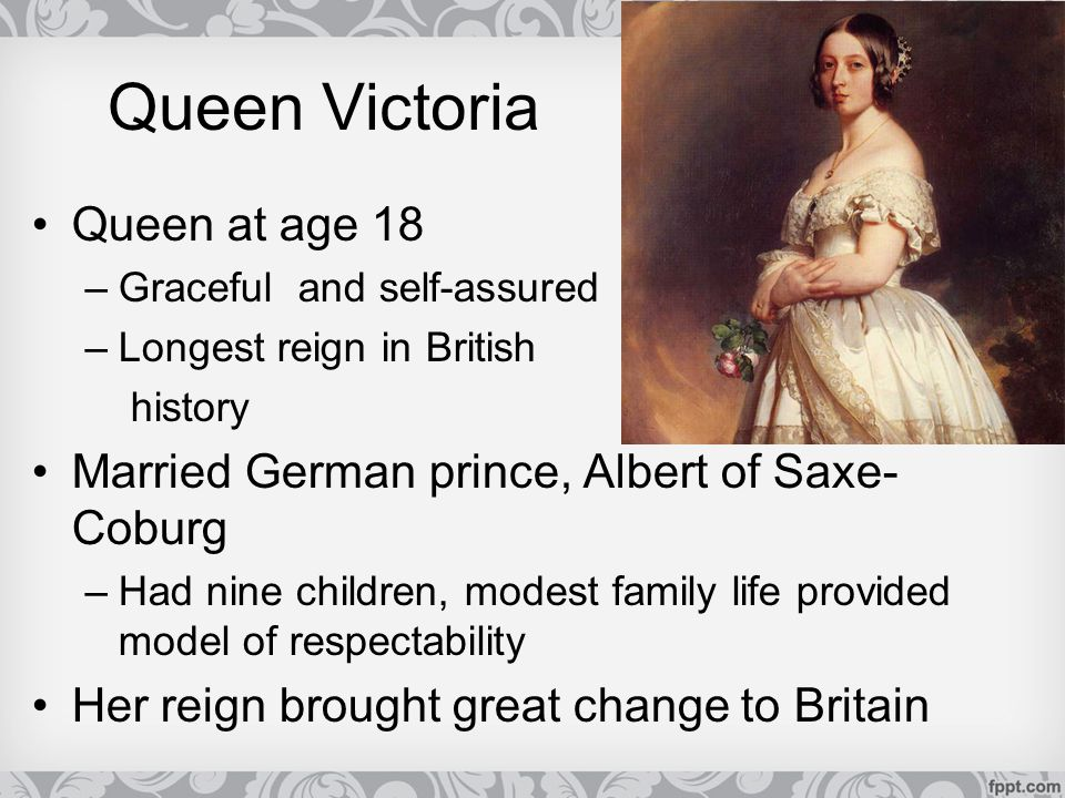 Queen Victoria Queen at age 18 –Graceful and self-assured –Longest reign in British history Married German prince, Albert of Saxe- Coburg –Had nine ch